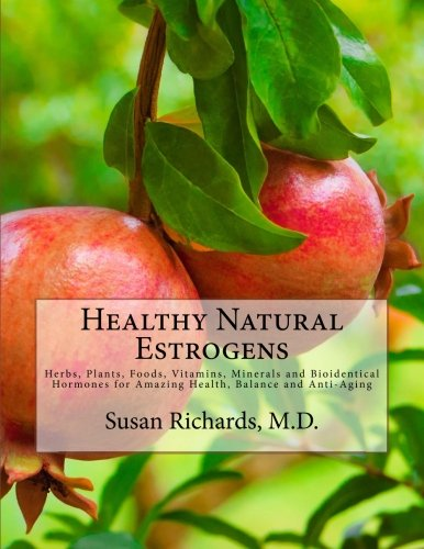 Healthy Natural Estrogens: Herbs, Plants, Foods, Vitamins, Minerals and Bioidentical Hormones for Amazing Health, Balance and Anti-Aging PDF