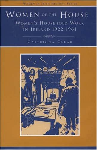 Women of the House: Women's Household Work in Ireland, 1926-1961 - Discourses, Experiences, Memories (Women in Irish His