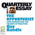 Quarterly Essay 3: The Opportunist: John Howard and the Triumph of of Reaction (       UNABRIDGED) by Guy Rundle Narrated by Guy Rundle