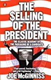 The Selling of the President: The Classical Account of the Packaging of a Candidate by Joe McGinniss