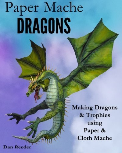 Paper Mache Dragons: Making Dragons & Trophies using Paper & Cloth Mache by Dan Reeder (2014-09-04)