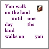 You walk on the land until one day the land walks on you