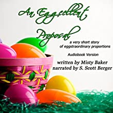 An Eggcellent Proposal: A Very Short Story of Eggstraordinary Proportions (       UNABRIDGED) by Misty Baker Narrated by S. Scott Berger