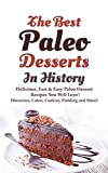 The Best Paleo Desserts In History: Delicious, Fast & Easy Paleo Dessert Recipes You Will Love! (Brownies, Cakes, Cookies, Pudding and More)