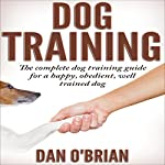 Dog Training: The Complete Dog Training Guide for a Happy, Obedient, Well Trained Dog | Dan O'Brian