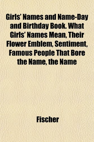 Girls' Names and Name-Day and Birthday Book. What Girls' Names Mean, Their Flower Emblem, Sentiment, Famous People That Bore the Name, the Name