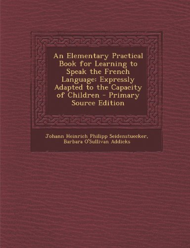 An Elementary Practical Book for Learning to Speak the French Language: Expressly Adapted to the Capacity of Children