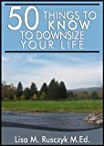 50 Things to Know to Downsize Your Life: How To Downsize, Organize, And Get Back to Basics (50 Things to Know Healthy Living Series)