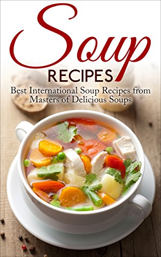 Soup Recipes: Best International Soup Recipes from Masters of Delicious Soups (Soup Recipes, Soup Cookbook, Soup Cookbook Recipes) by Liza Leake