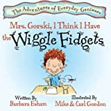 Mrs. Gorski, I Think I Have the Wiggle Fidgets (A Story About Attention. Distraction, and Creativity) (Adventures of Everyday Geniuses)