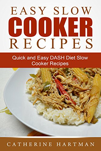 Easy Slow Cooker Recipes: Quick and Easy DASH Diet Slow Cooker Recipes by Catherine Hartman