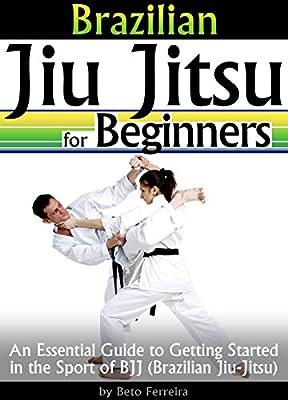 Brazilian Jiu Jitsu for Beginners: An Essential Guide to Getting Started in the Sport of BJJ - ( Brazilian Jiu-Jitsu )