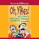 Oh Yikes!: History's Grossest, Wackiest Moments   Joy Masoff