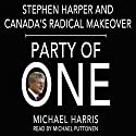 Party of One: Stephen Harper and Canada's Radical Makeover Audiobook by Michael Harris Narrated by Michael Puttonen