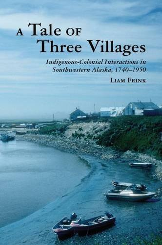 A Tale of Three Villages: Indigenous-Colonial Interactions in Southwestern Alaska, 1740-1950 (The Archaeology of Colonialism in Native North America)