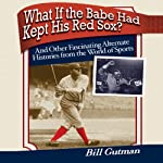 What If the Babe Had Kept His Red Sox?: And Other Fascinating Alternate Histories from the World of Sports | Bill Gutman
