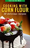 Cooking with Corn Flour: 20 Delicious Recipes (Wheat flour alternatives)