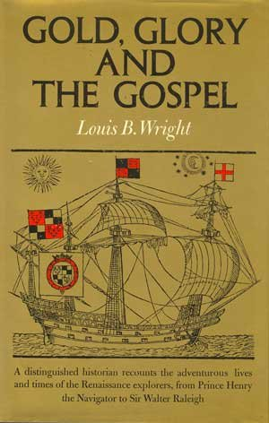 Gold, Glory, and the Gospel;: The Adventurous Lives and Times of the Renaissance Explorers, Louis B Wright