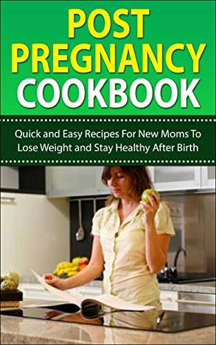 Post Pregnancy Cookbook: Quick And Easy Recipes For You To Lose Weight And Stay Healthy After Birth (Post Pregnancy, Post Pregnancy Weight Loss)