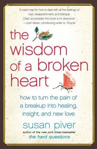 The Wisdom of a Broken Heart: How to Turn the Pain of a Breakup into Healing, Insight, and New Love