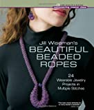 Jill Wisemans Beautiful Beaded Ropes: 24 Wearable Jewelry Projects in Multiple Stitches (Beadweaving Master Class Series)