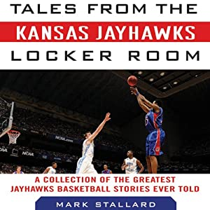 Tales from the Kansas Jayhawks Locker Room: A Collection of the Greatest Jayhawks Basketball Stories Ever Told | [Mark Stallard]