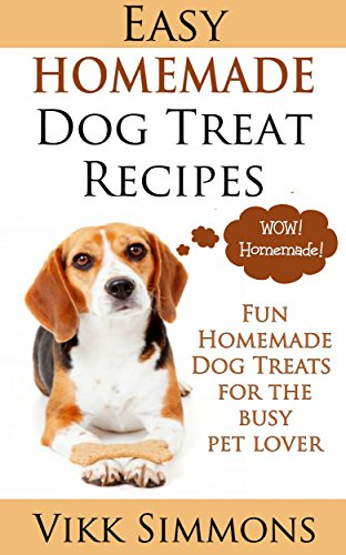 Easy Homemade Dog Treat Recipes: Fun Homemade Dog Treats for the Busy Pet Lover (Dog Care and Training Book 2) by Vikk Simmons