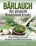 B�rlauch der gesunde Knoblauch-Ersatz: 45 einfache gesunde Rezepte und Wissenswertes �ber den B�rlauch