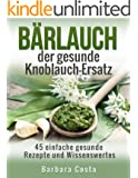 Bärlauch der gesunde Knoblauch-Ersatz: 45 einfache gesunde Rezepte und Wissenswertes über den Bärlauch