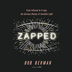 Zapped: From Infrared to X-rays, the Curious History of Invisible Light Hörbuch von Bob Berman Gesprochen von: Peter Ganim
