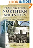 Tracing Your Northern Ancestors: A Guide to the North East and Cumbria for the Family Historian
