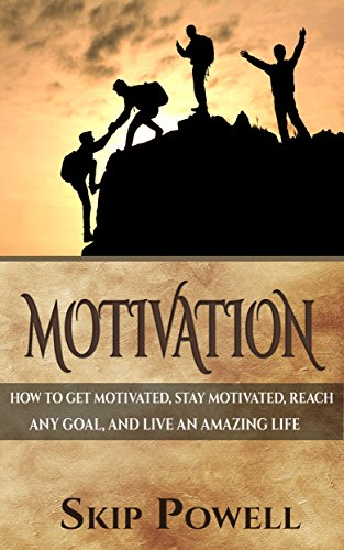 Motivation: How To Get Motivated, Stay Motivated, Reach Any Goal, And Live An Amazing Life (English Edition)