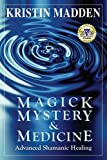 Magick, Mystery and Medicine: Advanced Shamanic Healing