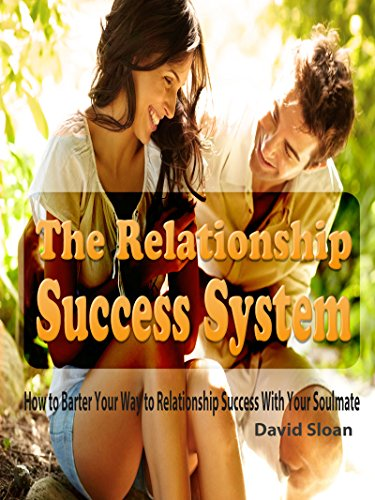 The Relationship Success System: How to Barter Your Way to Relationship Success With Your Soulmate (Relationship Success, Relationship Advice for Men, ... for Women, Relationship Strategies, Book 1) PDF