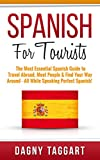 Spanish: For Tourists! - The Most Essential Spanish Guide to Travel Abroad, Meet People & Find Your Way Around - All While Speaking Perfect Spanish!