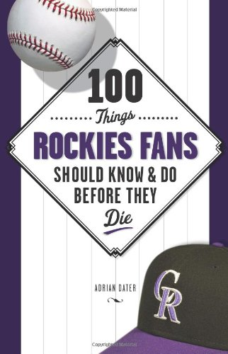 100 Things Rockies Fans Should Know & Do Before They Die (100 Things...Fans Should Know)