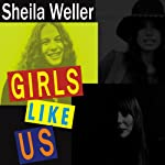 Girls Like Us: Carole King, Joni Mitchell, Carly Simon & the Journey of a Generation | Sheila Weller