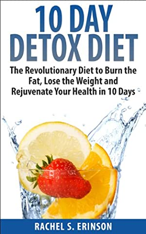 10 Day Detox Diet: The Revolutionary Diet to Burn the Fat, Lose the Weight and Rejuvenate Your Health in 10 Days