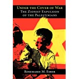 Under the Cover of War: The Zionist Expulsion of the Palestinians ~ Rosemarie M. Esber