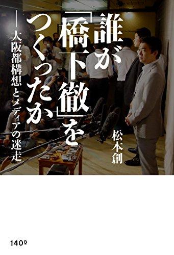 誰が「橋下徹」をつくったか ―大阪都構想とメディアの迷走 ( )