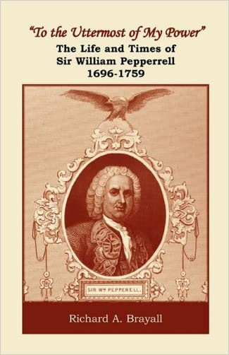"""To the Uttermost of My Power"": The Life and Times of Sir William Pepperrell, 1696-1759 written by Richard A. Brayall"