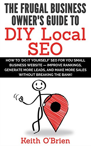 Frugal Business Owner's Guide to DIY Local SEO: How You Can Generate More Leads and Get More Customers without...