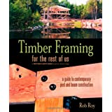 Timber Framing for the Rest of Us: A Guide to Contemporary Post and Beam Construction ~ Rob Roy