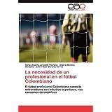 La necesidad de un profesional en el fútbol Colombiano: El fútbol profesional Colombiano necesita entrenadores...