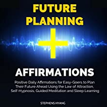 Future Planning Affirmations: Positive Daily Affirmations for Easy-Goers to Plan Their Future Ahead Using the Law of Attraction, Self-Hypnosis, Guided Meditation and Sleep Learning Audiobook by Stephens Hyang Narrated by Dan McGowan