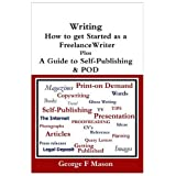 Writing: How to Get Started as a Freelance Writer Plus a Guide to Self-publishing & PODby George F. Mason