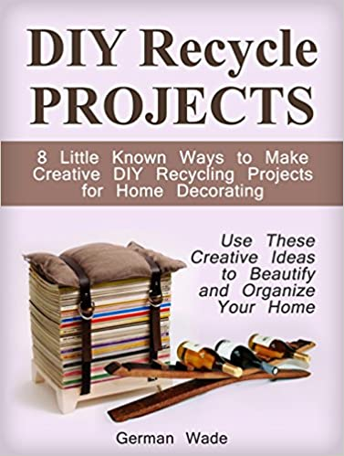 DIY Recycle Projects: 8 Little Known Ways to Make Creative DIY Recycling Projects for Home Decorating. Use These Creative Ideas to Beautify and Organize ... projects, creative ideas, home decor ideas)
