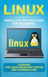 Linux: Simple Step-By-Step Guide for Beginners: Learning the Linux Operating System and Command Line (2017 updated user guide, tips and tricks, user manual, user guide, Linux, Unix)