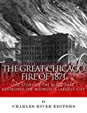 The Great Chicago Fire of 1871: The Story of the Blaze That Destroyed the Midwests Largest City