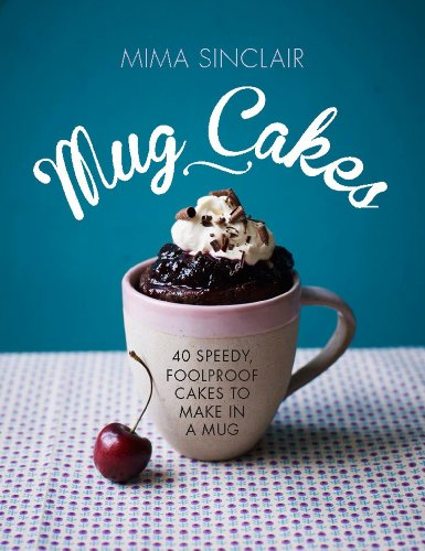 Mug Cakes: 40 Speedy, Foolproof Cakes to Make in a Mug by Mima Sinclair